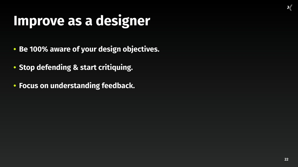 22 Improve as a designer • Be 100% aware of you...