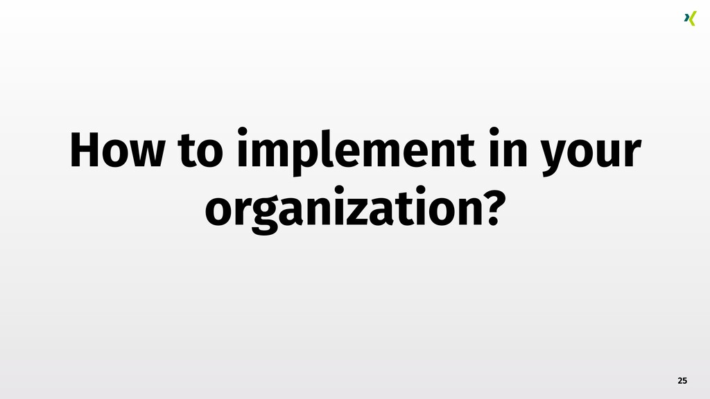 How to implement in your organization? 25