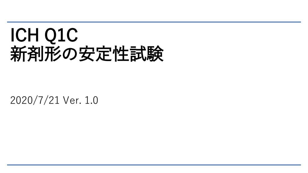 ICH Q1C 新剤形の安定性試験 2020/7/21 Ver. 1.0