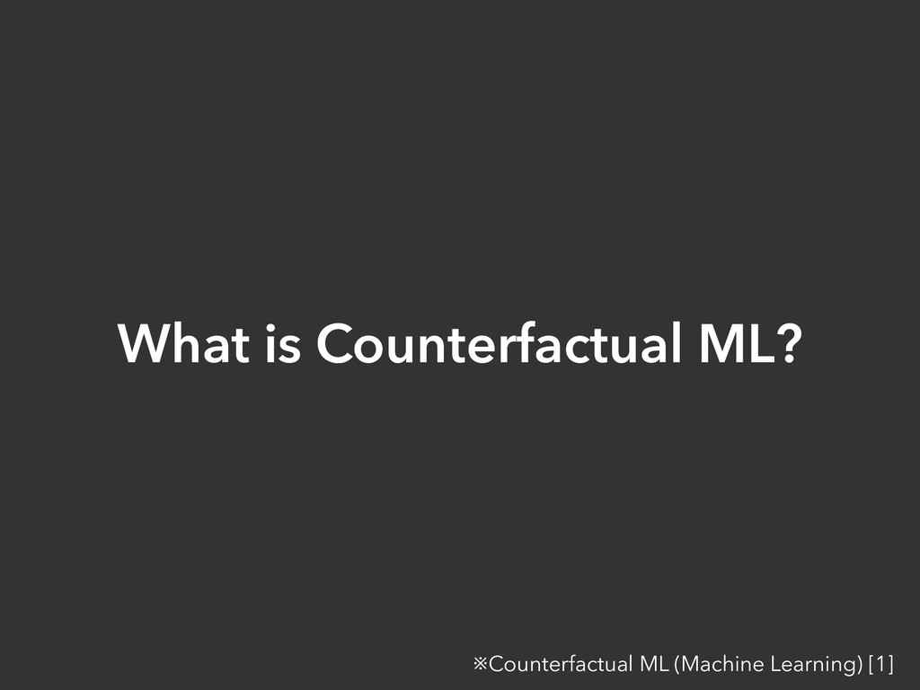 What is Counterfactual ML? ※Counterfactual ML (...