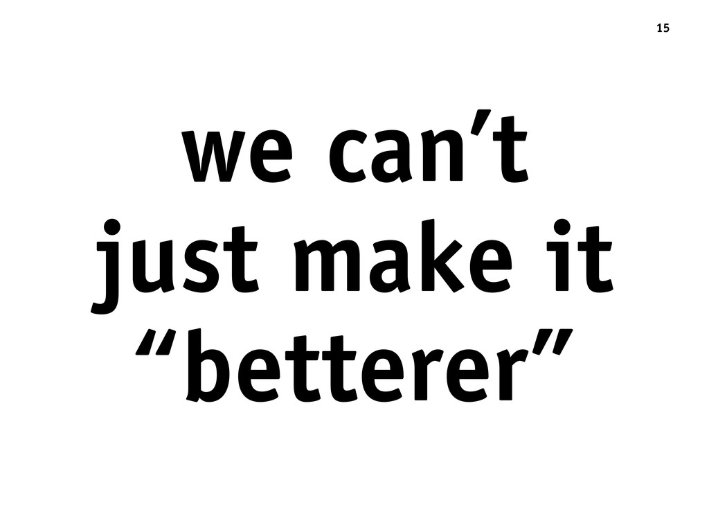 "we can't just make it ""betterer"" 15"