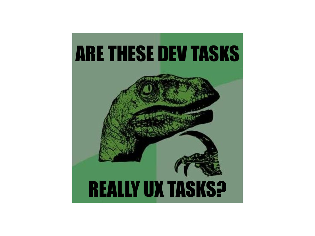 ARE THESE DEV TASKS REALLY UX TASKS?