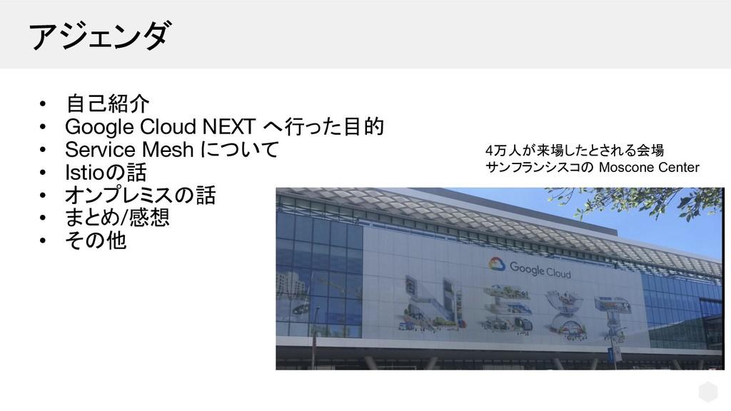 アジェンダ • 自己紹介 • Google Cloud NEXT へ行った目的 • Servi...