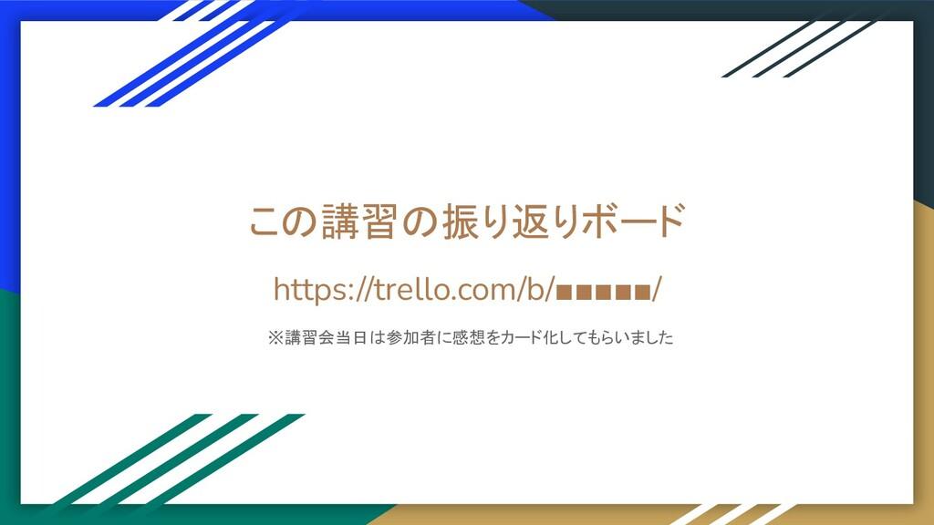 この講習の振り返りボード https://trello.com/b/■■■■■/ ※講習会当日...