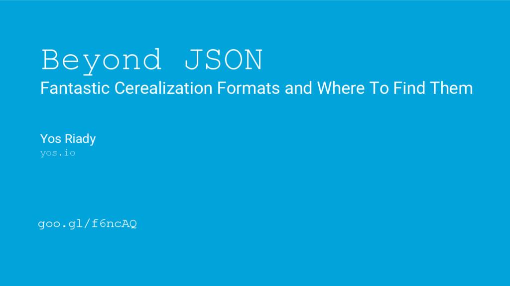 Beyond JSON Fantastic Cerealization Formats and...