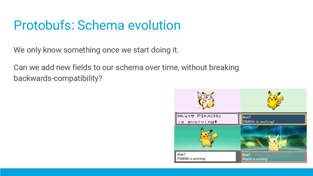 Protobufs: Schema evolution We only know someth...