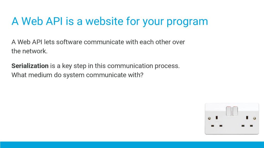 A Web API is a website for your program A Web A...