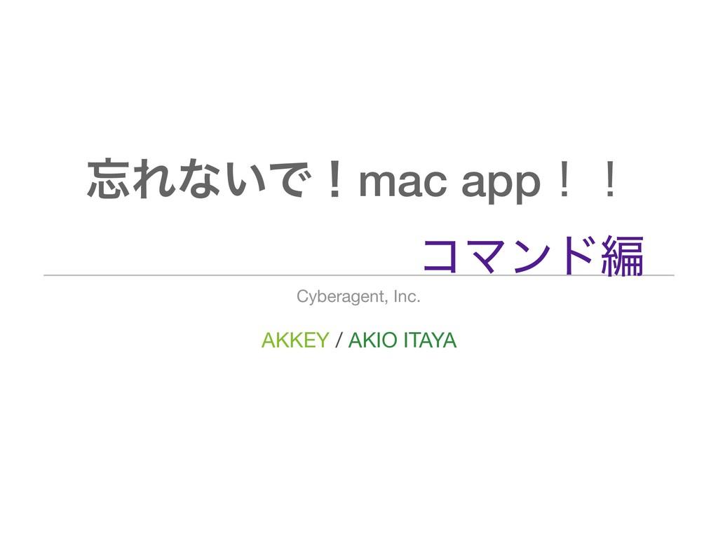 AKKEY / AKIO ITAYA Cyberagent, Inc. Εͳ͍Ͱʂmac a...