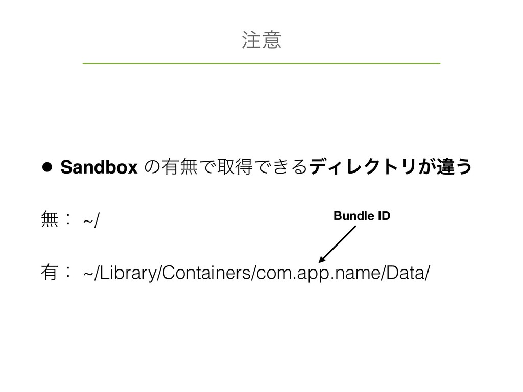 • Sandbox ͷ༗ແͰऔಘͰ͖ΔσΟϨΫτϦ͕ҧ͏ ແɿ ~/ ༗ɿ ~/Library...