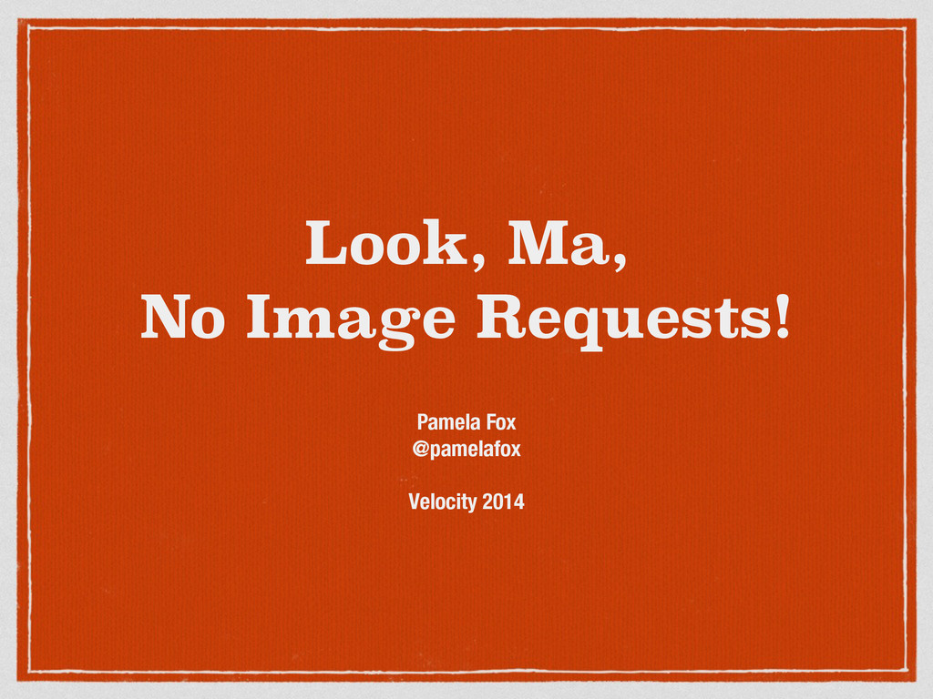 Look, Ma, No Image Requests! Pamela Fox @pamela...