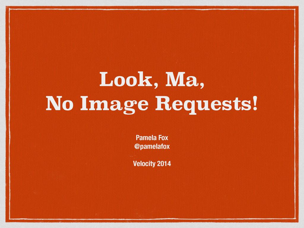 Look, Ma, No Image Requests! Pamela Fox @pamela...
