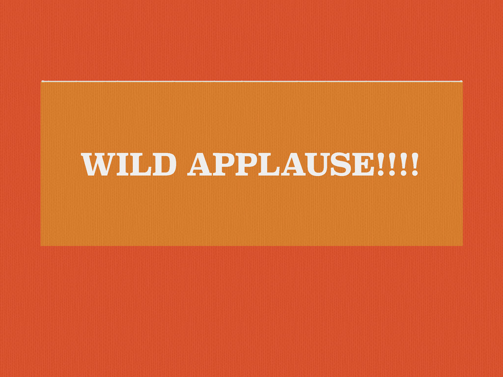 WILD APPLAUSE!!!!