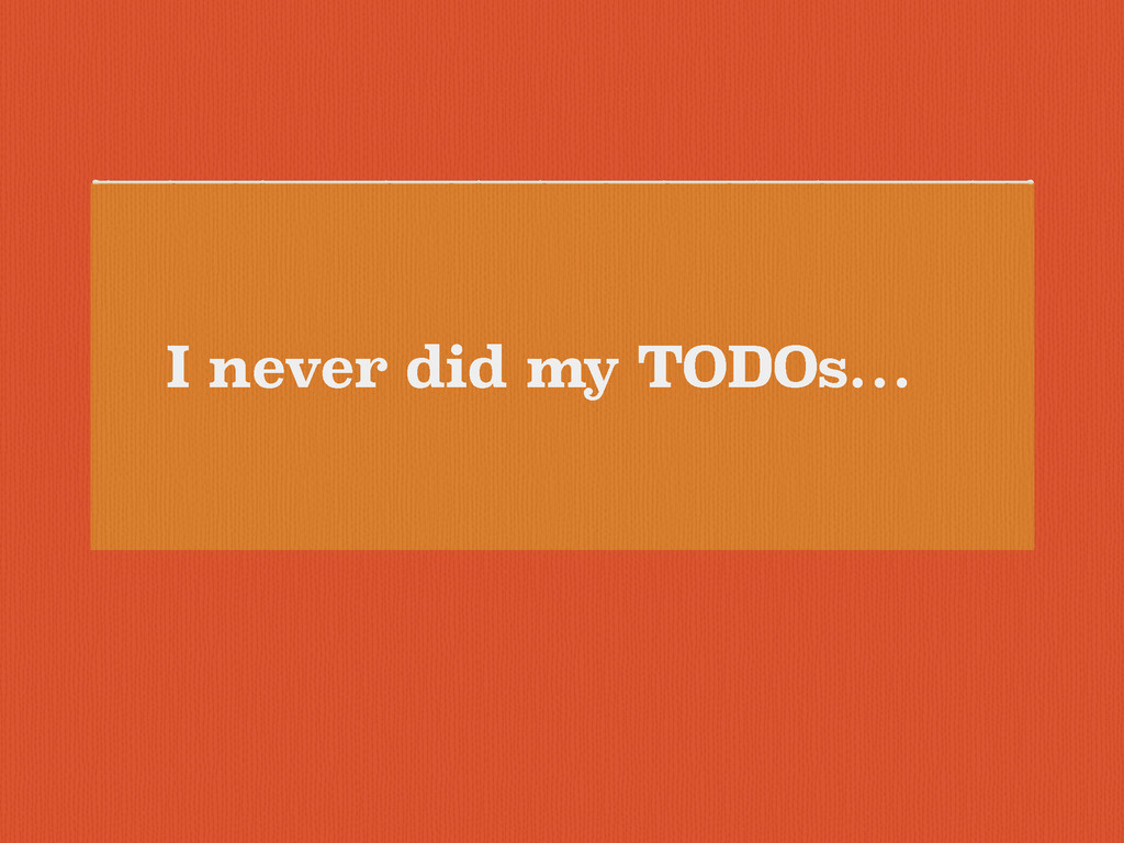 I never did my TODOs…