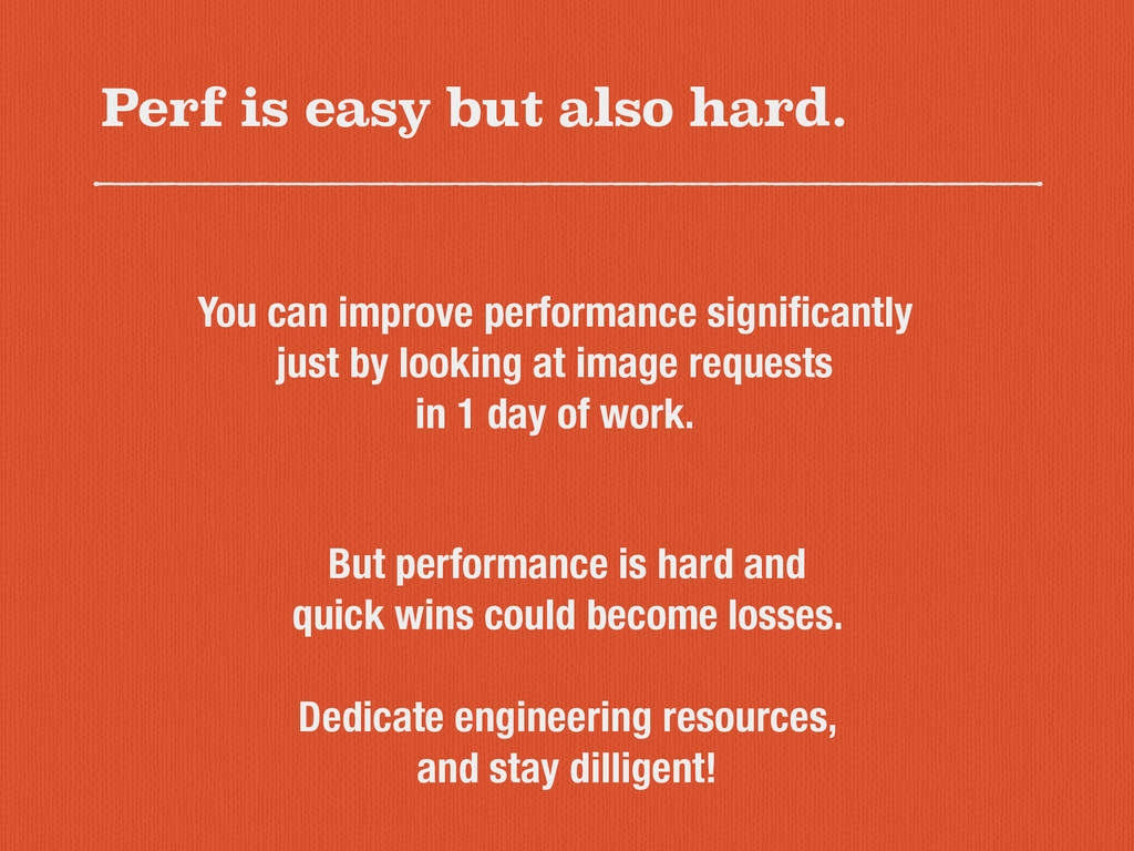 Perf is easy but also hard. You can improve per...