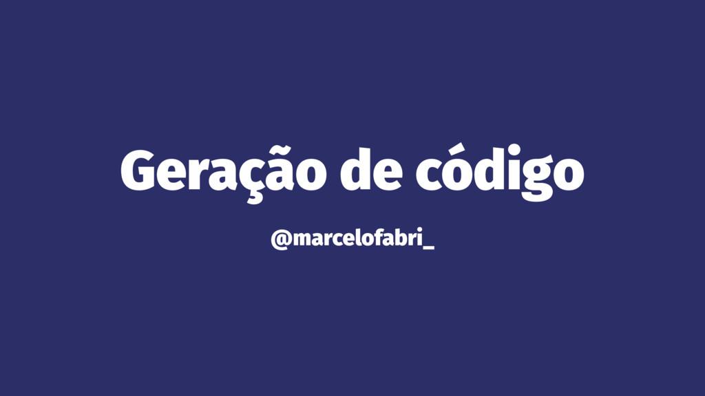 Geração de código @marcelofabri_