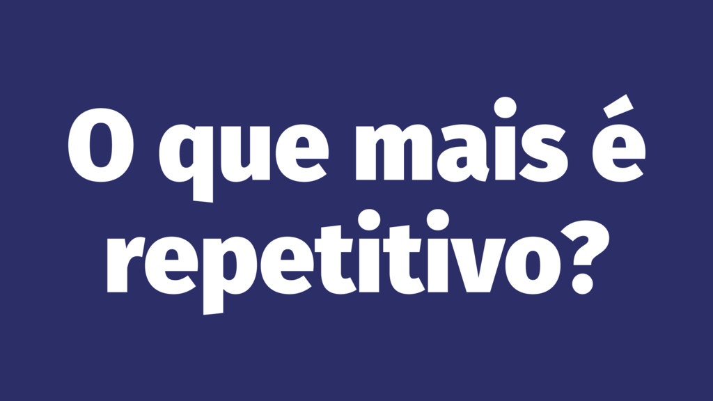 O que mais é repetitivo?