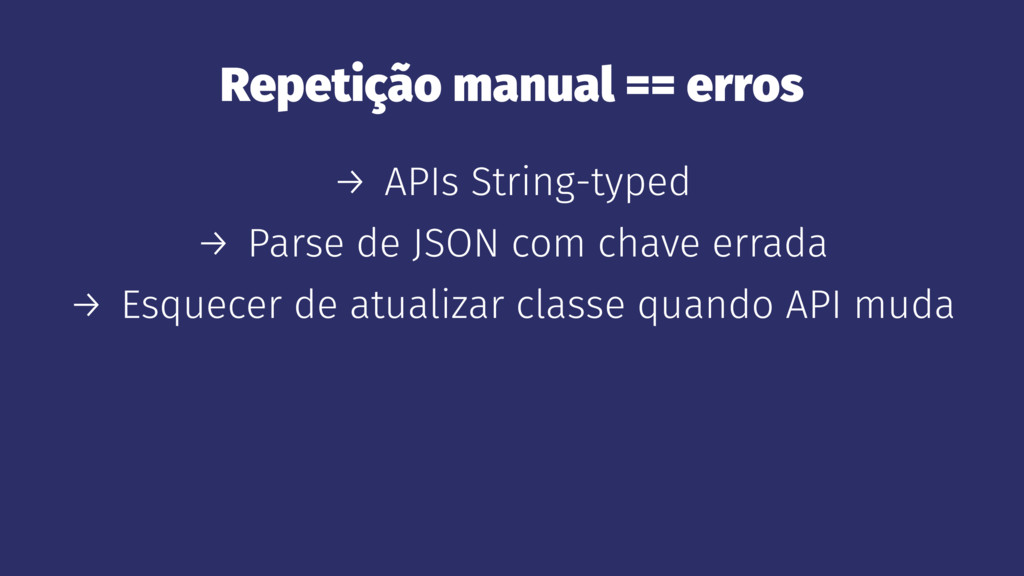 Repetição manual == erros → APIs String-typed →...