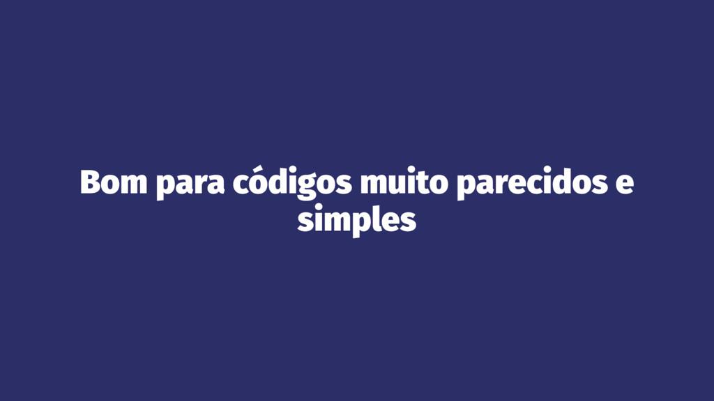 Bom para códigos muito parecidos e simples