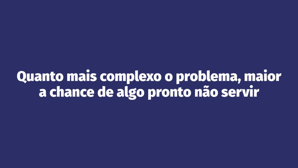 Quanto mais complexo o problema, maior a chance...