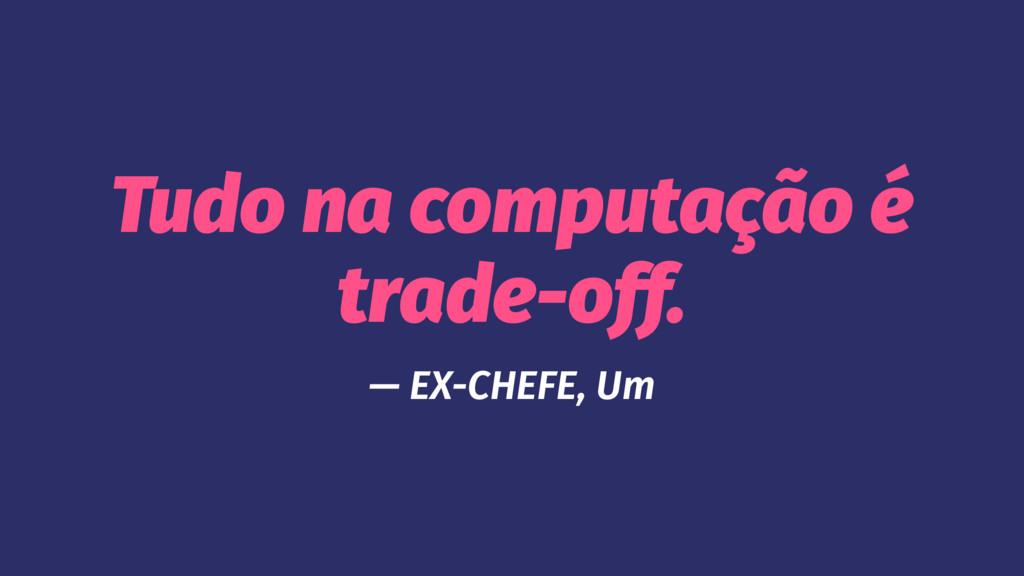 Tudo na computação é trade-off. — EX-CHEFE, Um