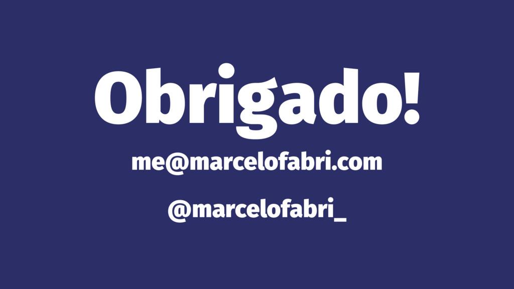 Obrigado! me@marcelofabri.com @marcelofabri_