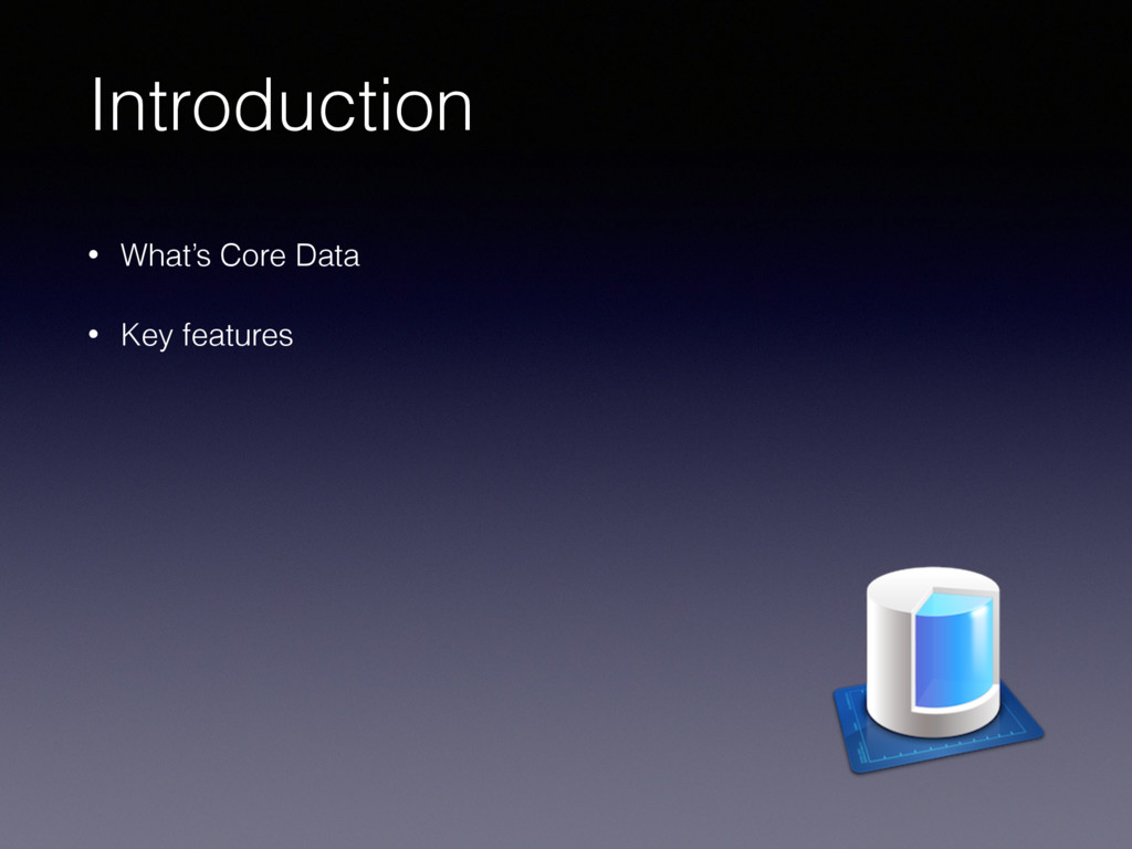 Introduction • What's Core Data • Key features