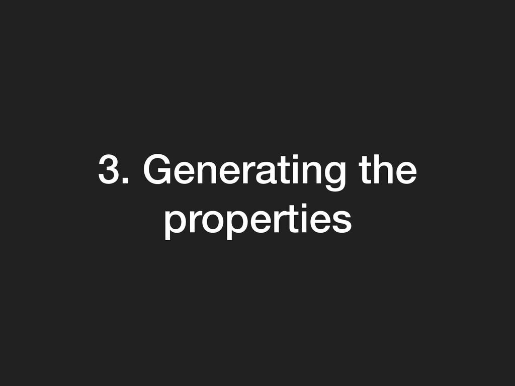 3. Generating the properties