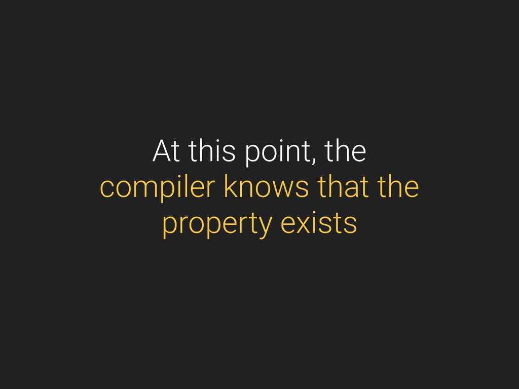 At this point, the compiler knows that the prop...