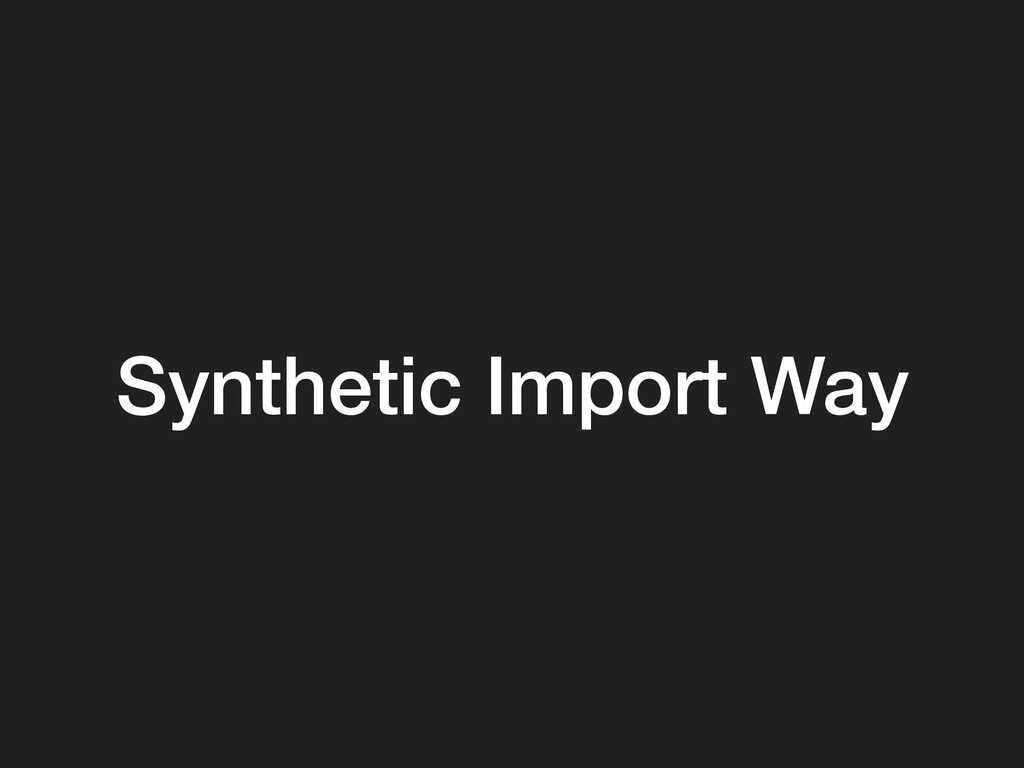 Synthetic Import Way