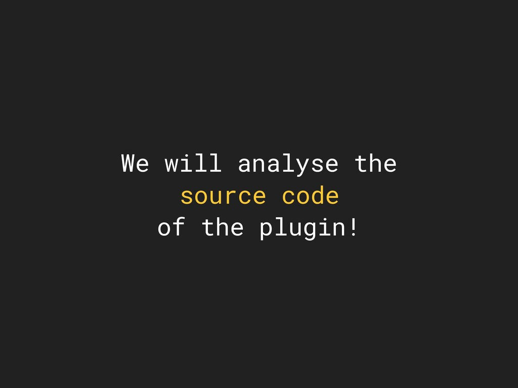 We will analyse the source code of the plugin!