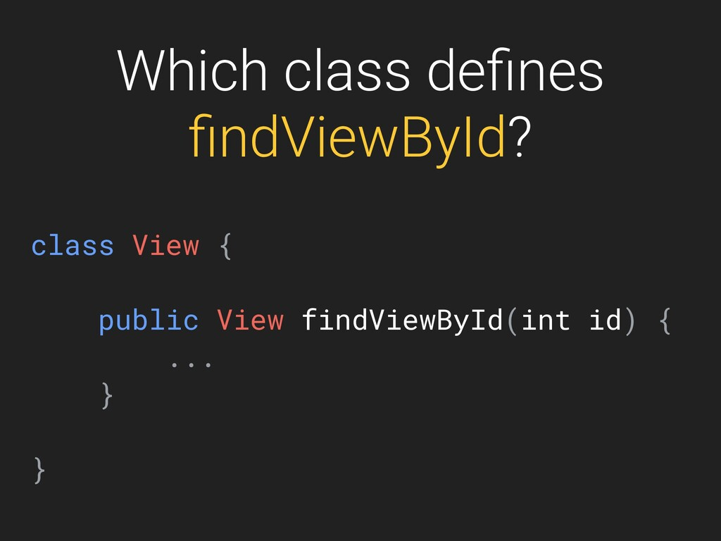 Which class defines findViewById? class View { pu...