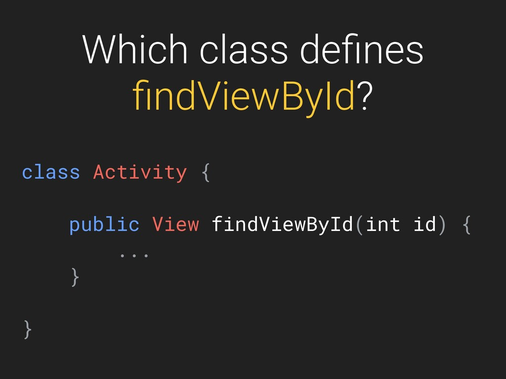 Which class defines findViewById? class Activity ...