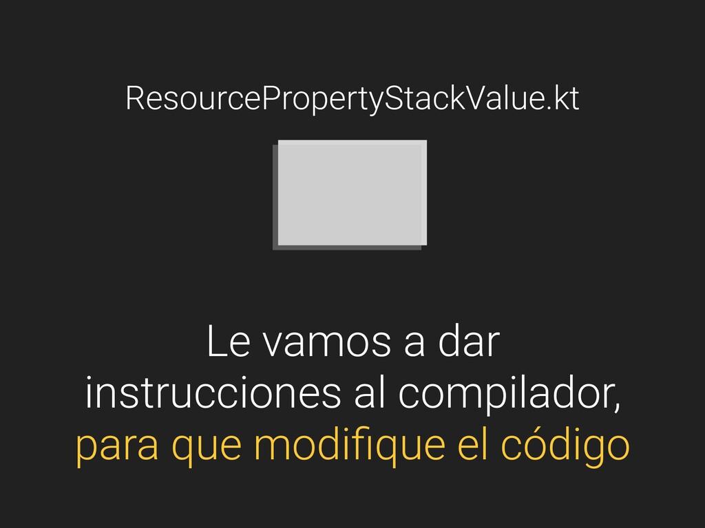 ResourcePropertyStackValue.kt Le vamos a dar in...