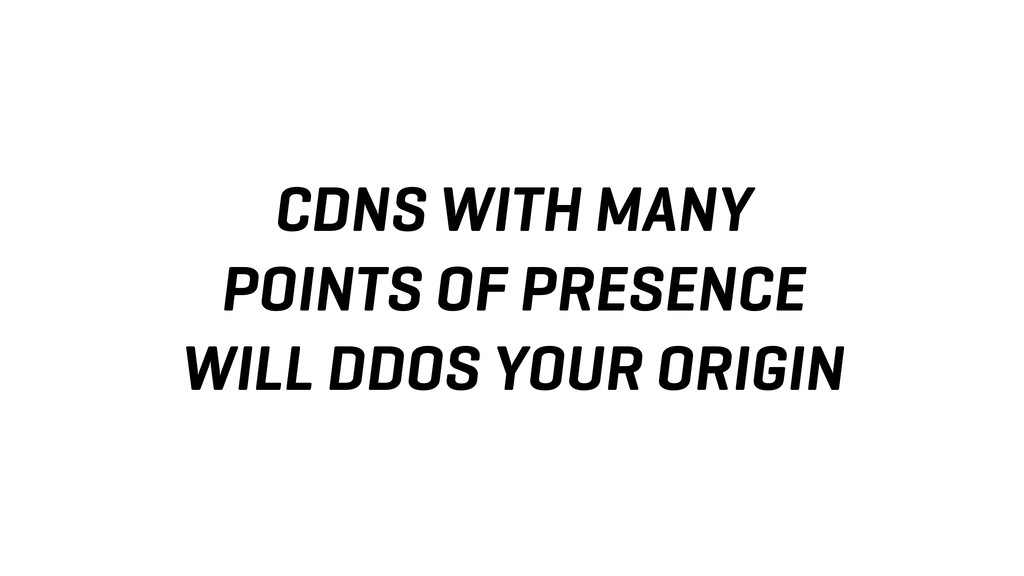CDNS WITH MANY POINTS OF PRESENCE WILL DDOS YOU...