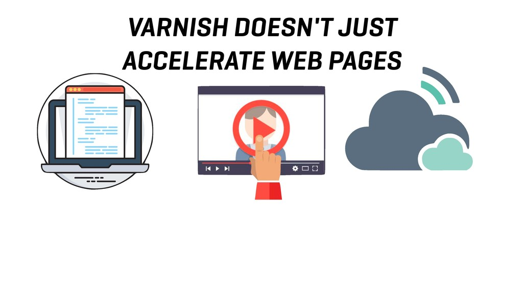 VARNISH DOESN'T JUST ACCELERATE WEB PAGES