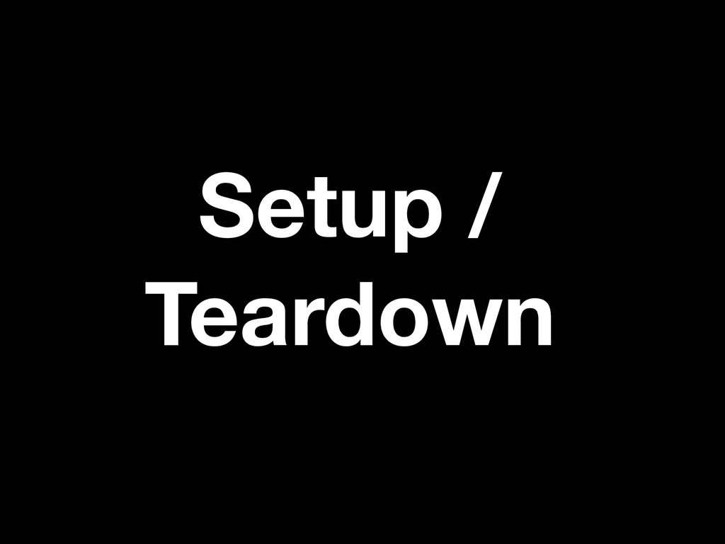 Setup / Teardown