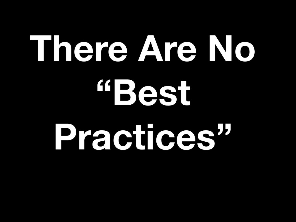 "There Are No ""Best Practices"""