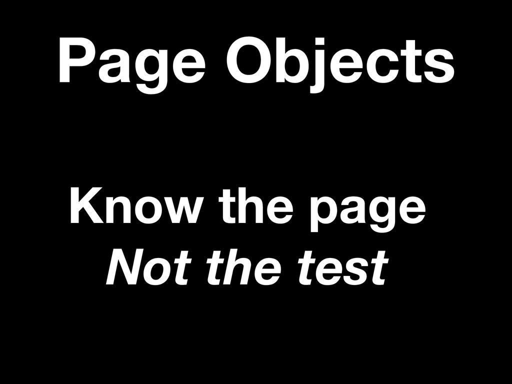 Page Objects Know the page Not the test