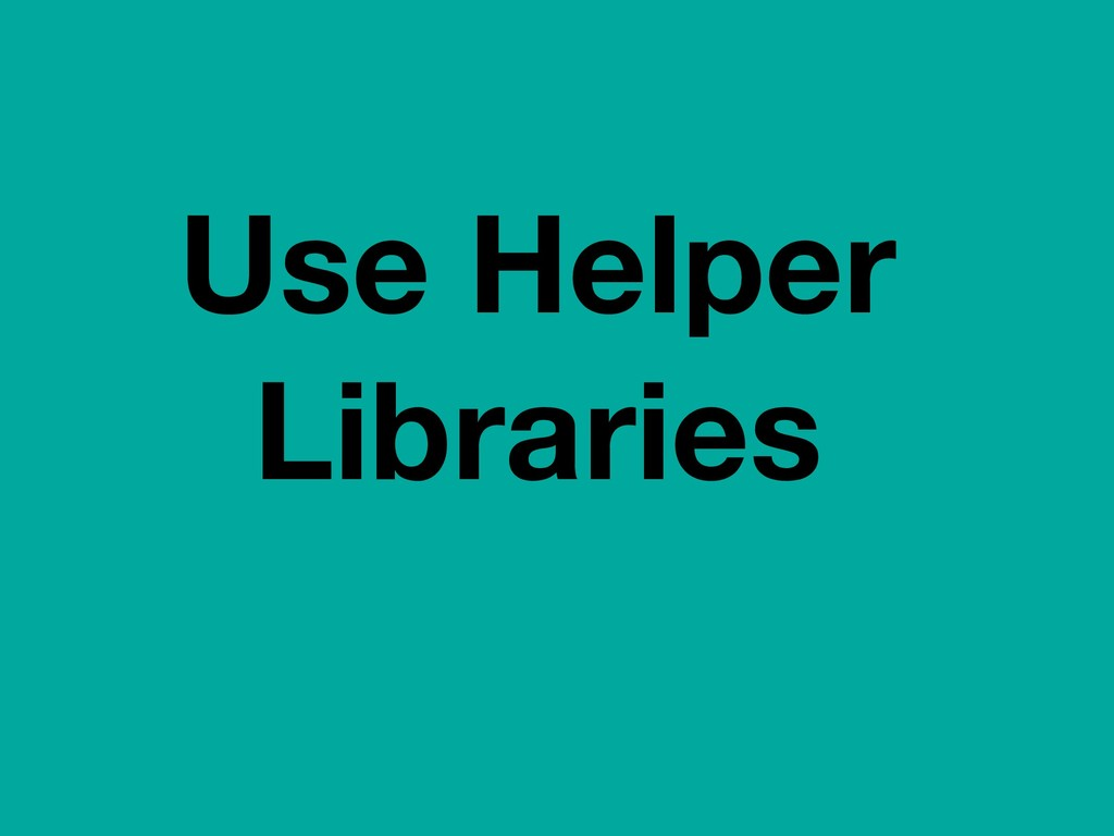 Use Helper Libraries