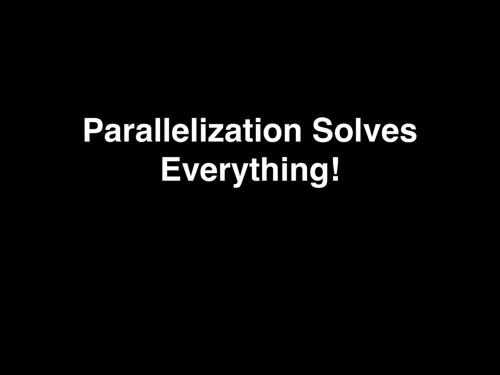 Parallelization Solves Everything!