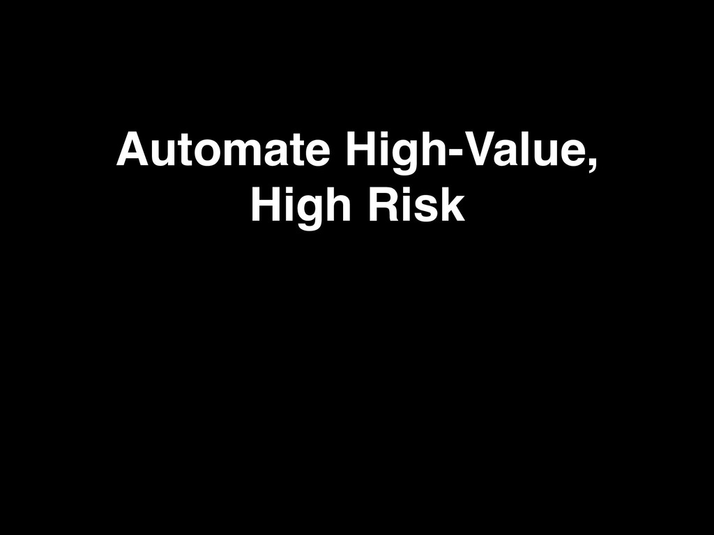 Automate High-Value, High Risk
