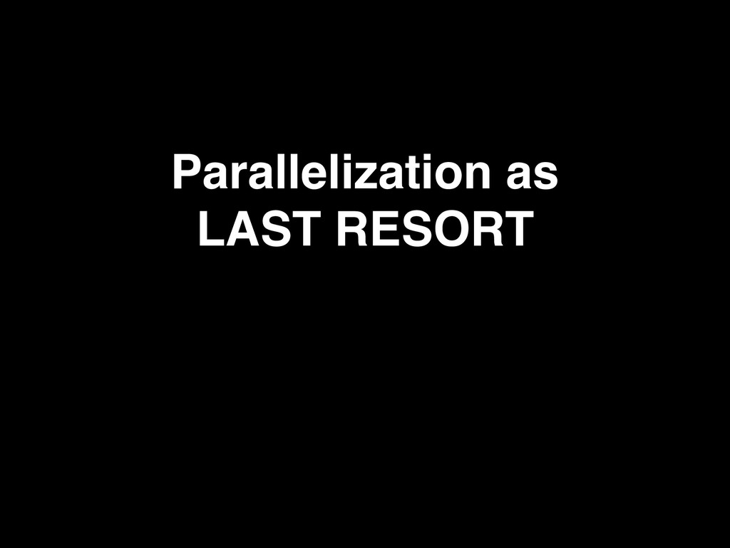 Parallelization as LAST RESORT