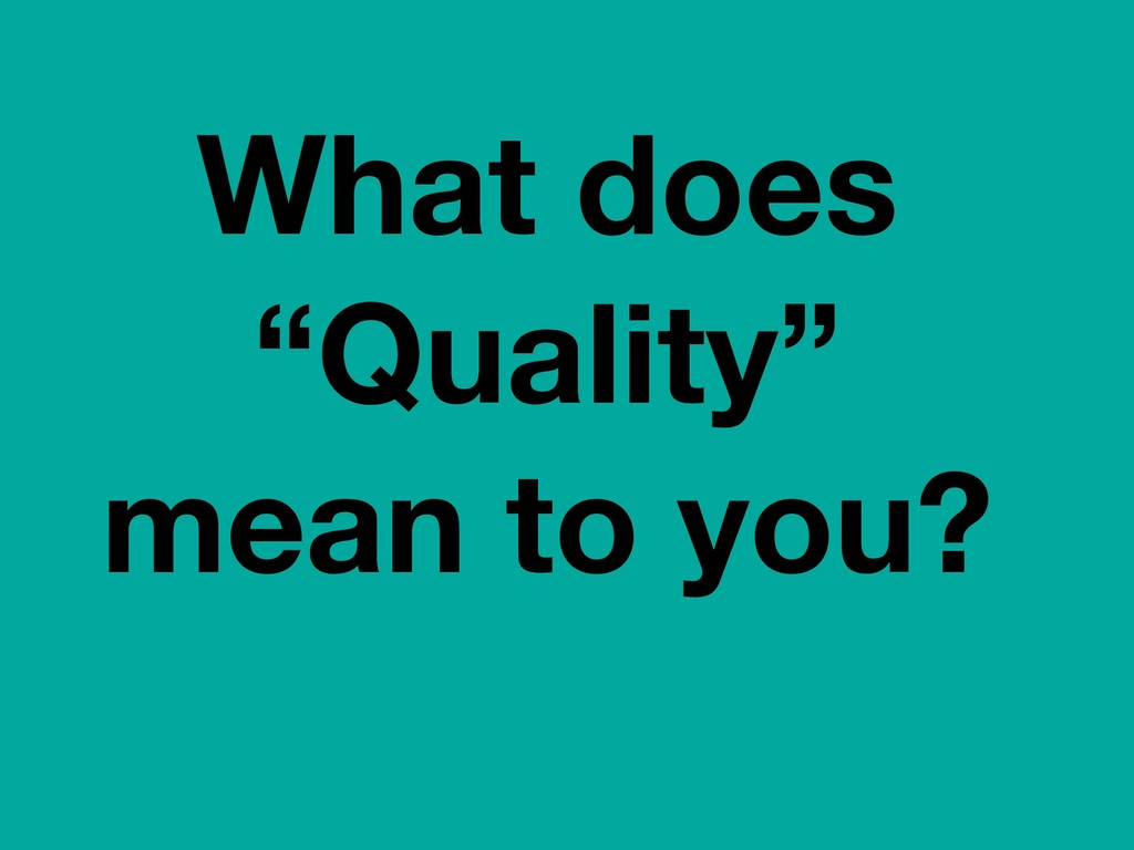 "What does ""Quality"" mean to you?"