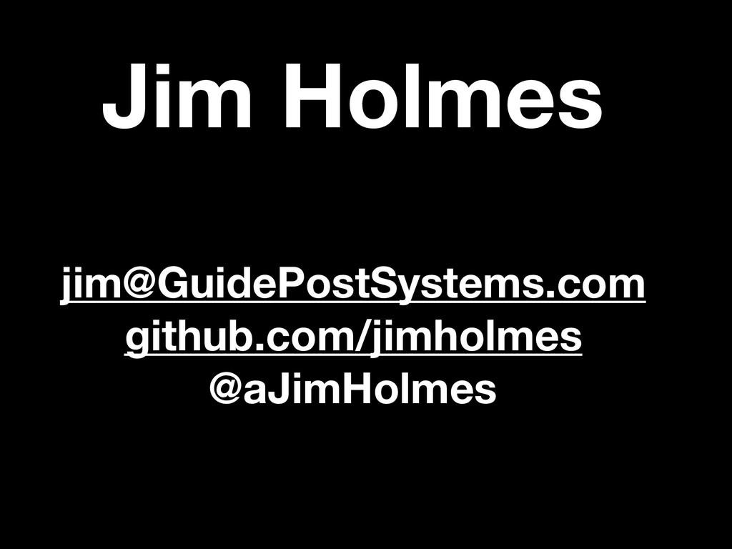 Jim Holmes jim@GuidePostSystems.com github.com/...