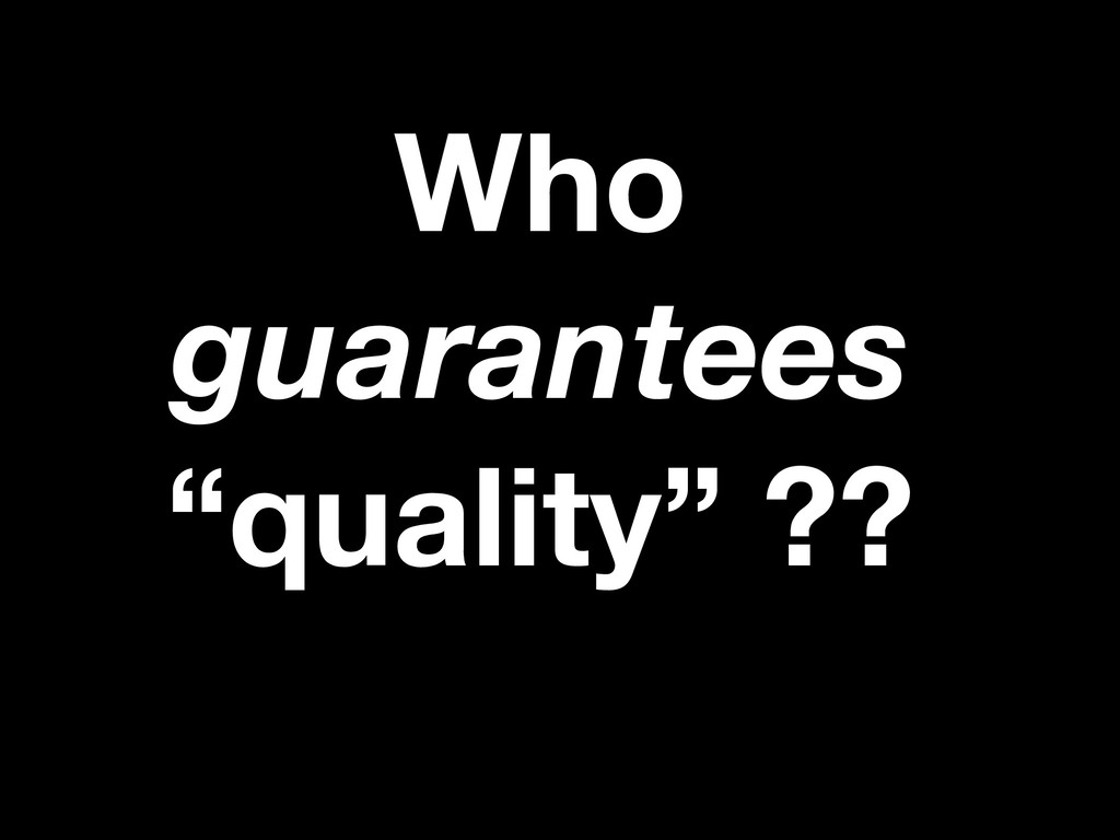 "Who guarantees ""quality"" ??"