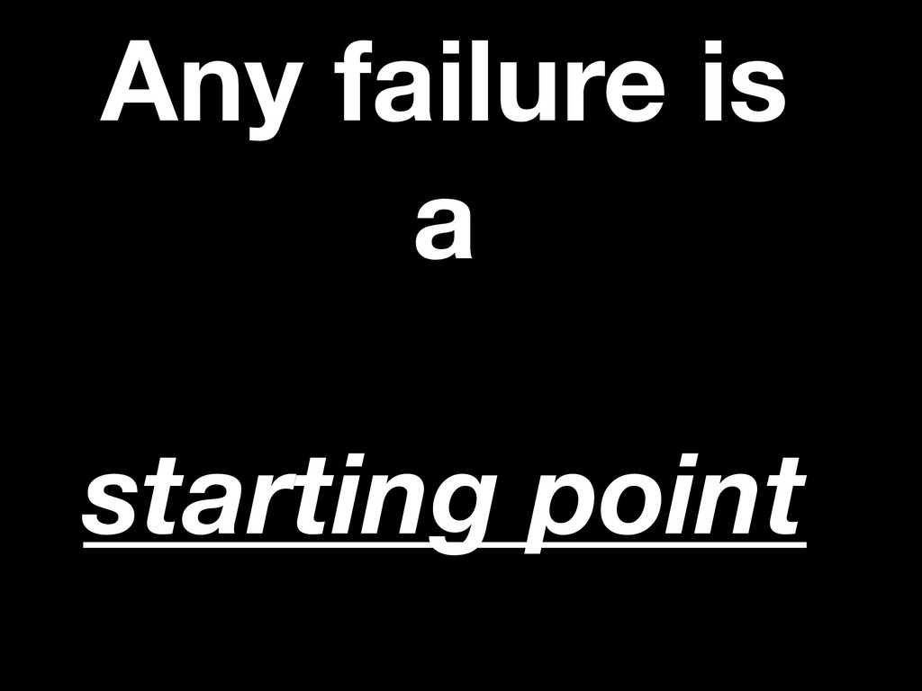 Any failure is a starting point