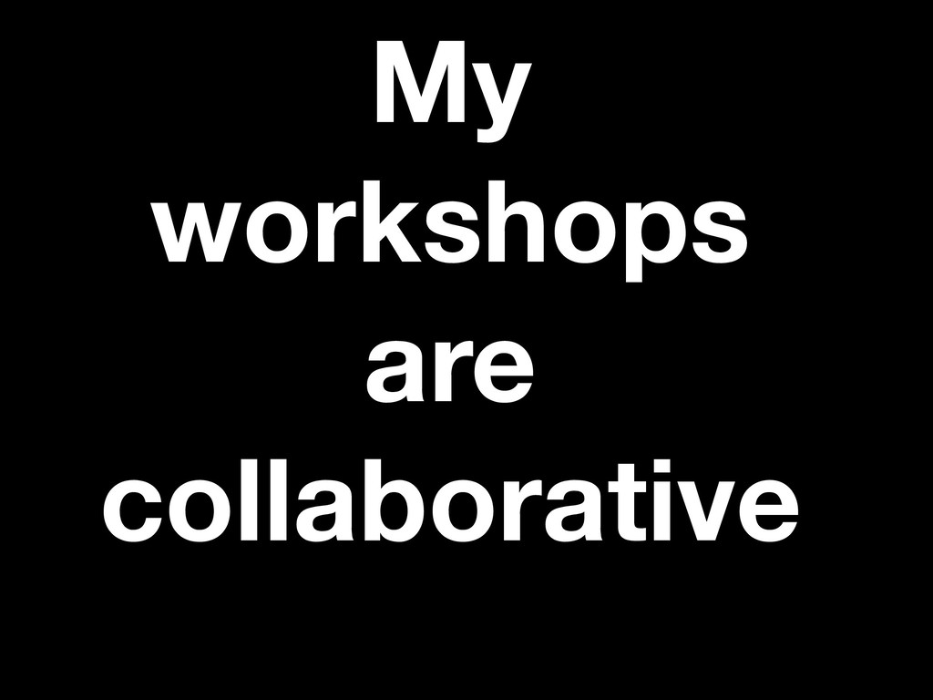 My workshops are collaborative