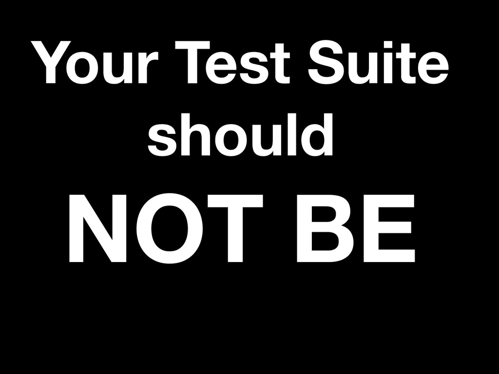 Your Test Suite should NOT BE