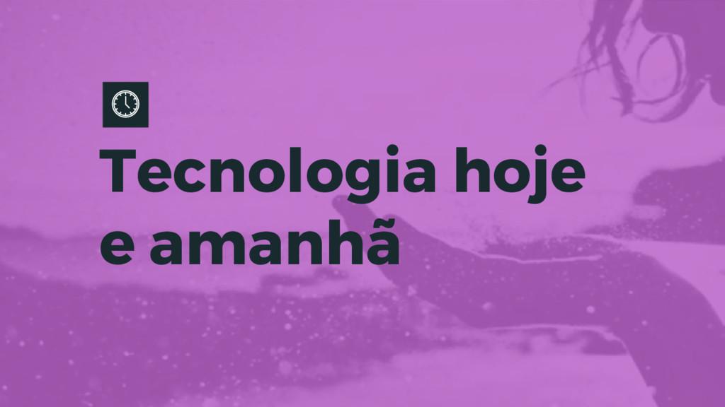 Tecnologia hoje e amanhã