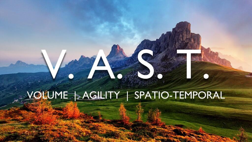 V. A. S. T. VOLUME | AGILITY | SPATIO-TEMPORAL